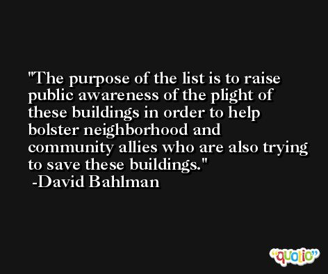 The purpose of the list is to raise public awareness of the plight of these buildings in order to help bolster neighborhood and community allies who are also trying to save these buildings. -David Bahlman
