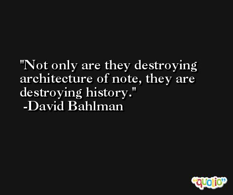 Not only are they destroying architecture of note, they are destroying history. -David Bahlman