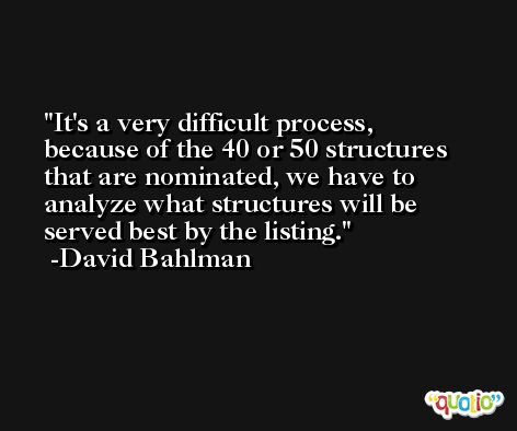 It's a very difficult process, because of the 40 or 50 structures that are nominated, we have to analyze what structures will be served best by the listing. -David Bahlman