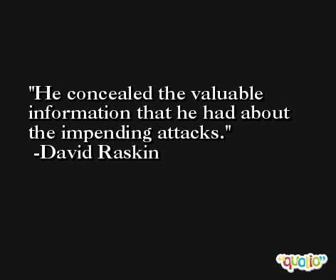 He concealed the valuable information that he had about the impending attacks. -David Raskin