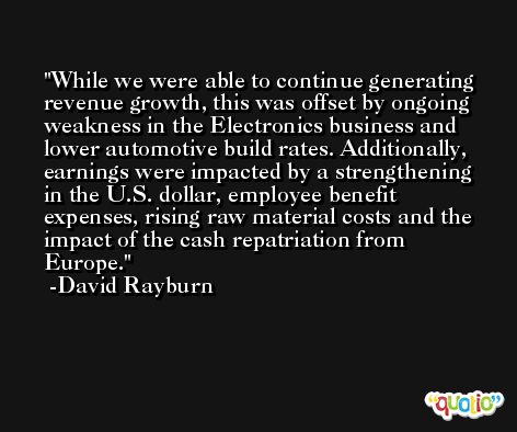 While we were able to continue generating revenue growth, this was offset by ongoing weakness in the Electronics business and lower automotive build rates. Additionally, earnings were impacted by a strengthening in the U.S. dollar, employee benefit expenses, rising raw material costs and the impact of the cash repatriation from Europe. -David Rayburn