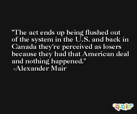 The act ends up being flushed out of the system in the U.S. and back in Canada they're perceived as losers because they had that American deal and nothing happened. -Alexander Mair