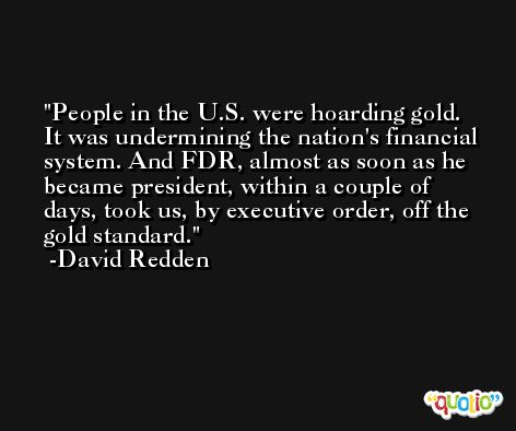 People in the U.S. were hoarding gold. It was undermining the nation's financial system. And FDR, almost as soon as he became president, within a couple of days, took us, by executive order, off the gold standard. -David Redden