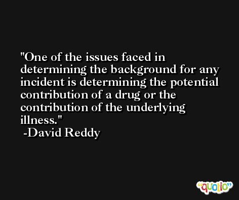 One of the issues faced in determining the background for any incident is determining the potential contribution of a drug or the contribution of the underlying illness. -David Reddy