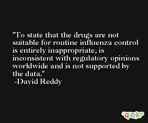 To state that the drugs are not suitable for routine influenza control is entirely inappropriate, is inconsistent with regulatory opinions worldwide and is not supported by the data. -David Reddy