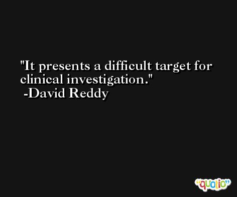 It presents a difficult target for clinical investigation. -David Reddy