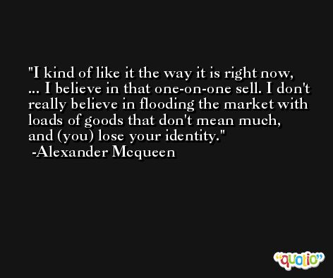 I kind of like it the way it is right now, ... I believe in that one-on-one sell. I don't really believe in flooding the market with loads of goods that don't mean much, and (you) lose your identity. -Alexander Mcqueen