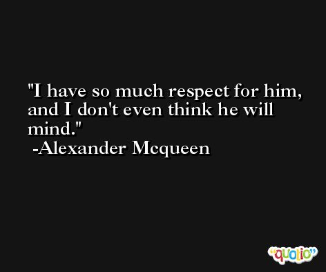 I have so much respect for him, and I don't even think he will mind. -Alexander Mcqueen