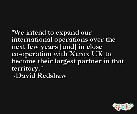 We intend to expand our international operations over the next few years [and] in close co-operation with Xerox UK to become their largest partner in that territory. -David Redshaw