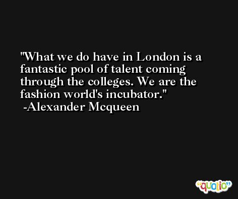What we do have in London is a fantastic pool of talent coming through the colleges. We are the fashion world's incubator. -Alexander Mcqueen