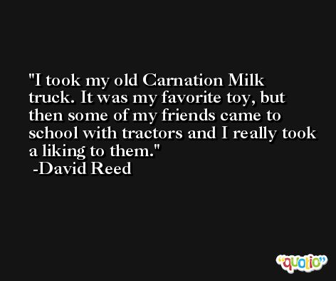 I took my old Carnation Milk truck. It was my favorite toy, but then some of my friends came to school with tractors and I really took a liking to them. -David Reed