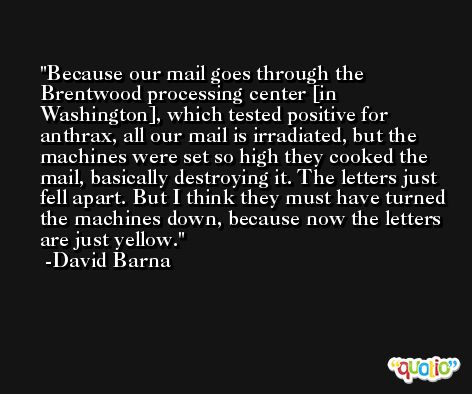 Because our mail goes through the Brentwood processing center [in Washington], which tested positive for anthrax, all our mail is irradiated, but the machines were set so high they cooked the mail, basically destroying it. The letters just fell apart. But I think they must have turned the machines down, because now the letters are just yellow. -David Barna