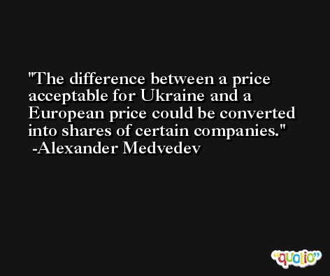 The difference between a price acceptable for Ukraine and a European price could be converted into shares of certain companies. -Alexander Medvedev