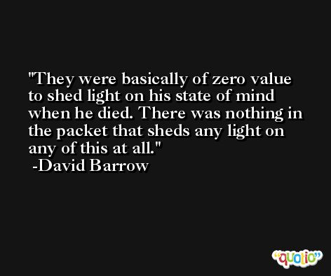 They were basically of zero value to shed light on his state of mind when he died. There was nothing in the packet that sheds any light on any of this at all. -David Barrow