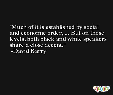 Much of it is established by social and economic order, ... But on those levels, both black and white speakers share a close accent. -David Barry