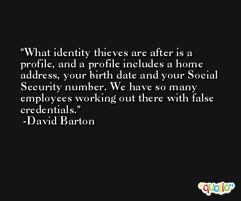 What identity thieves are after is a profile, and a profile includes a home address, your birth date and your Social Security number. We have so many employees working out there with false credentials. -David Barton