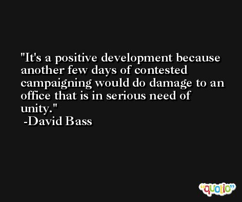 It's a positive development because another few days of contested campaigning would do damage to an office that is in serious need of unity. -David Bass