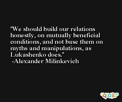 We should build our relations honestly, on mutually beneficial conditions, and not base them on myths and manipulations, as Lukashenko does. -Alexander Milinkevich