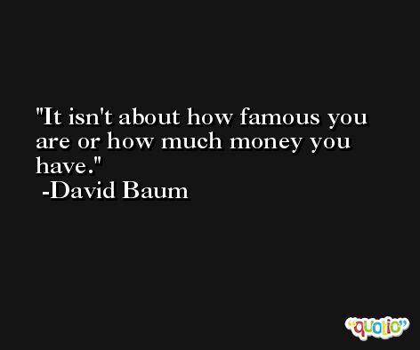 It isn't about how famous you are or how much money you have. -David Baum