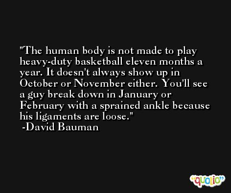 The human body is not made to play heavy-duty basketball eleven months a year. It doesn't always show up in October or November either. You'll see a guy break down in January or February with a sprained ankle because his ligaments are loose. -David Bauman
