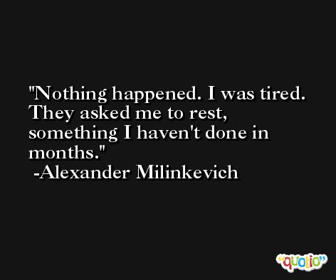 Nothing happened. I was tired. They asked me to rest, something I haven't done in months. -Alexander Milinkevich