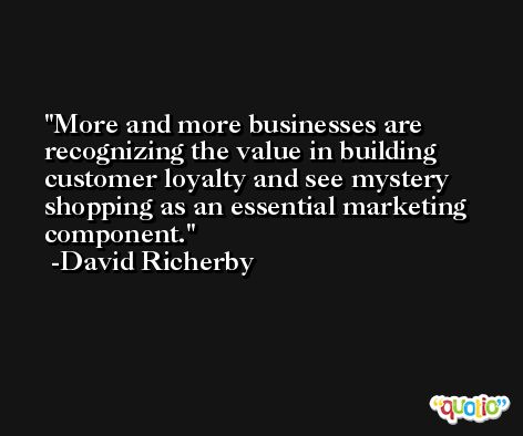 More and more businesses are recognizing the value in building customer loyalty and see mystery shopping as an essential marketing component. -David Richerby