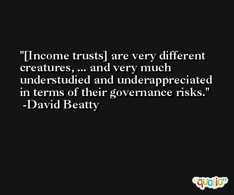 [Income trusts] are very different creatures, ... and very much understudied and underappreciated in terms of their governance risks. -David Beatty