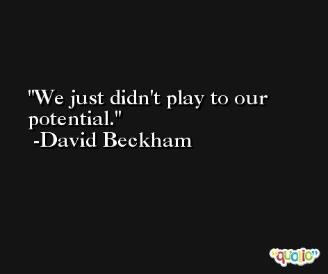 We just didn't play to our potential. -David Beckham