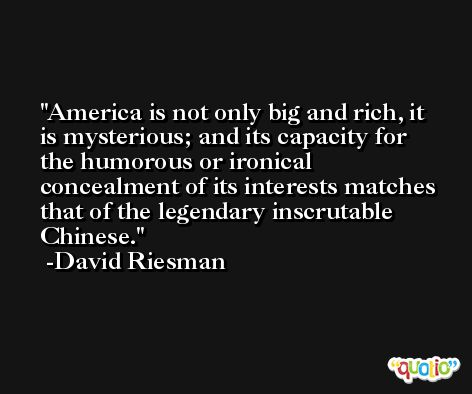 America is not only big and rich, it is mysterious; and its capacity for the humorous or ironical concealment of its interests matches that of the legendary inscrutable Chinese. -David Riesman
