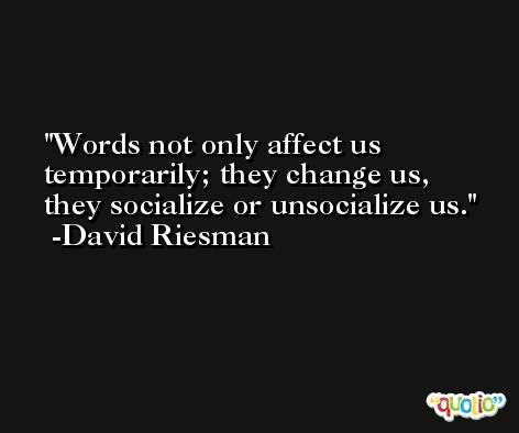 Words not only affect us temporarily; they change us, they socialize or unsocialize us. -David Riesman