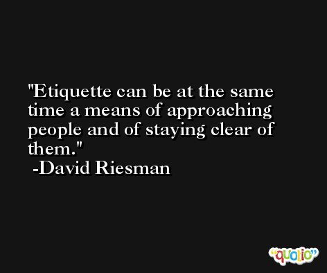 Etiquette can be at the same time a means of approaching people and of staying clear of them. -David Riesman