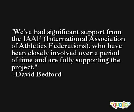 We've had significant support from the IAAF (International Association of Athletics Federations), who have been closely involved over a period of time and are fully supporting the project. -David Bedford