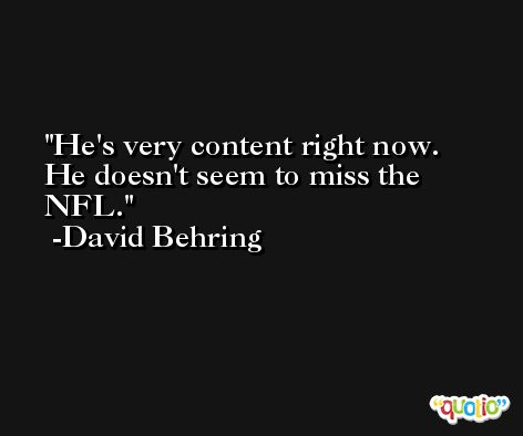 He's very content right now. He doesn't seem to miss the NFL. -David Behring