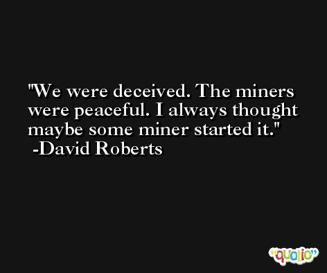 We were deceived. The miners were peaceful. I always thought maybe some miner started it. -David Roberts