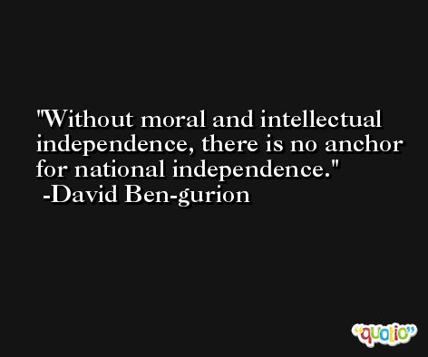 Without moral and intellectual independence, there is no anchor for national independence. -David Ben-gurion