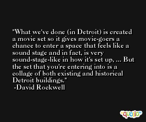 What we've done (in Detroit) is created a movie set so it gives movie-goers a chance to enter a space that feels like a sound stage and in fact, is very sound-stage-like in how it's set up, ... But the set that you're entering into is a collage of both existing and historical Detroit buildings. -David Rockwell