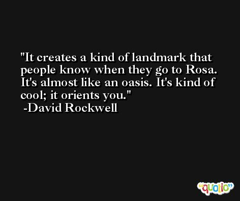It creates a kind of landmark that people know when they go to Rosa. It's almost like an oasis. It's kind of cool; it orients you. -David Rockwell
