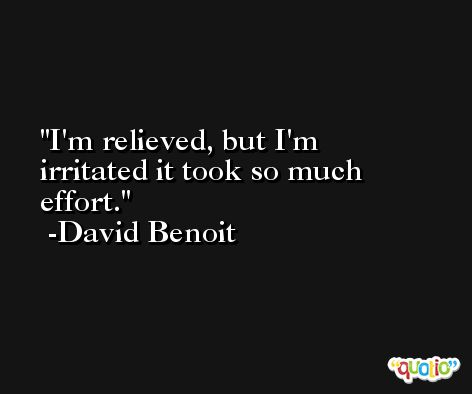 I'm relieved, but I'm irritated it took so much effort. -David Benoit