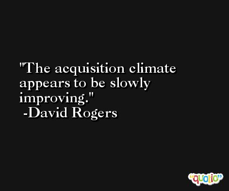 The acquisition climate appears to be slowly improving. -David Rogers
