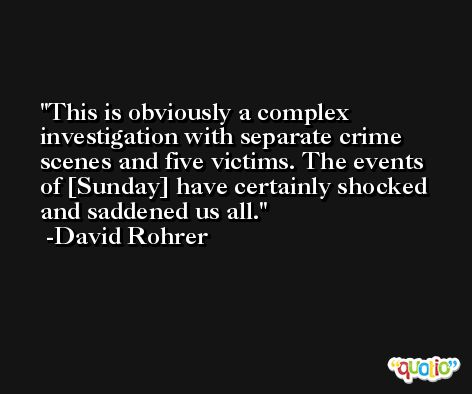 This is obviously a complex investigation with separate crime scenes and five victims. The events of [Sunday] have certainly shocked and saddened us all. -David Rohrer