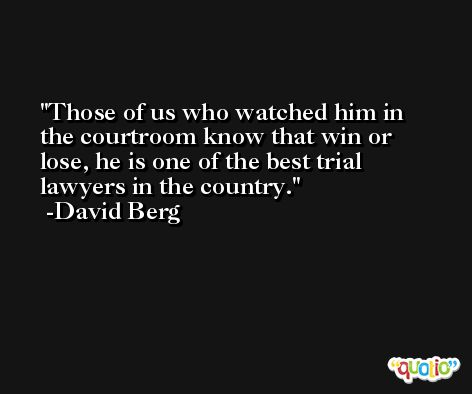 Those of us who watched him in the courtroom know that win or lose, he is one of the best trial lawyers in the country. -David Berg
