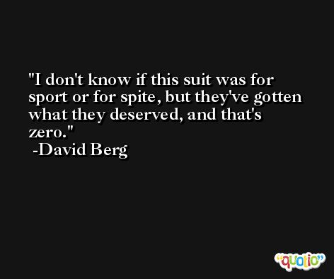 I don't know if this suit was for sport or for spite, but they've gotten what they deserved, and that's zero. -David Berg
