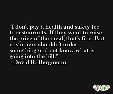 I don't pay a health and safety fee to restaurants. If they want to raise the price of the meal, that's fine. But customers shouldn't order something and not know what is going into the bill. -David R. Bergmann