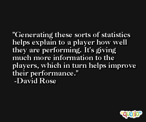 Generating these sorts of statistics helps explain to a player how well they are performing. It's giving much more information to the players, which in turn helps improve their performance. -David Rose