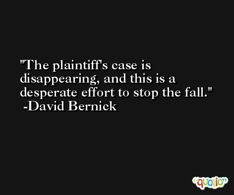 The plaintiff's case is disappearing, and this is a desperate effort to stop the fall. -David Bernick