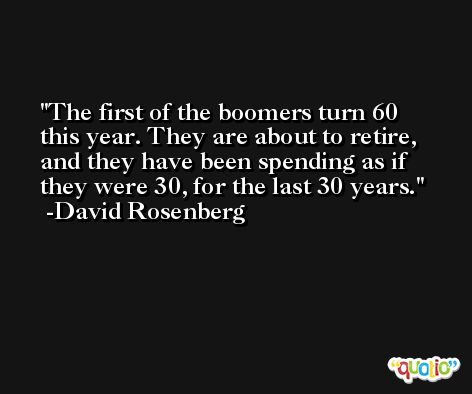 The first of the boomers turn 60 this year. They are about to retire, and they have been spending as if they were 30, for the last 30 years. -David Rosenberg