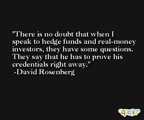 There is no doubt that when I speak to hedge funds and real-money investors, they have some questions. They say that he has to prove his credentials right away. -David Rosenberg