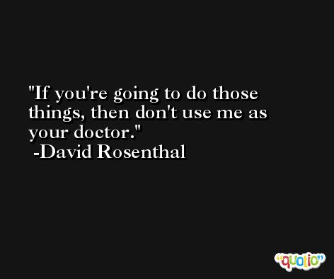 If you're going to do those things, then don't use me as your doctor. -David Rosenthal