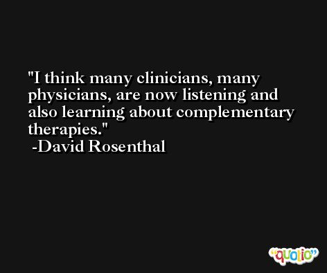I think many clinicians, many physicians, are now listening and also learning about complementary therapies. -David Rosenthal