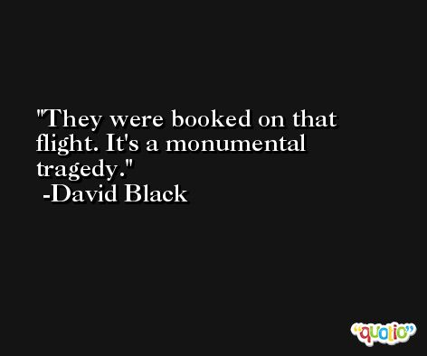 They were booked on that flight. It's a monumental tragedy. -David Black